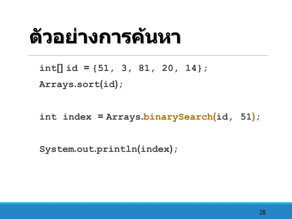 ตัวอย่างการค้นหา int[] id = {51, 3, 81, 20, 14}; Arrays.sort(id);